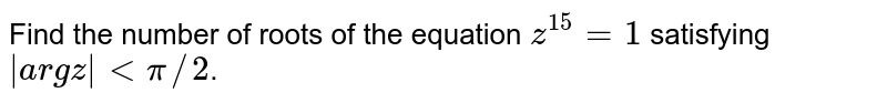 Find the  number  of roots of the equation `z^(15) = 1` satisfying ` arg z  lt pi//2`.