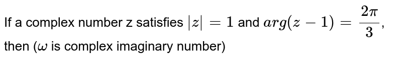 If a complex number z satisfies `|z| = 1` and `arg(z-1) = (2pi)/(3)`, then (`omega` is complex imaginary  number)