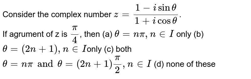 Consider the complex number `z = (1 - isin theta)/(1+ icos theta)`. <br> If agrument  of z is `pi/4`, then  (a) `theta = npi, n in I` only  (b) `theta= (2n + 1), n in I `only (c) both `theta= npi and  theta = (2n + 1)(pi)/(2), n in I` (d) none of these
