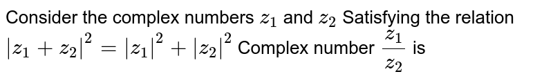 Consider  the complex numbers `z_(1)` and `z_(2)`  Satisfying  the relation ` z_(1)+z_(2) ^(2)= z_(1) ^2 +  z_(2) ^(2)`  Complex number `z_(1)/z_(2)` is