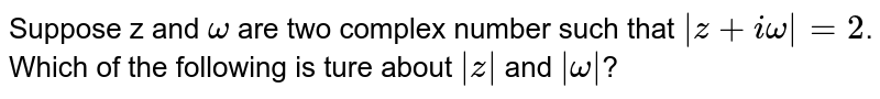 Suppose z and `omega` are two complex number  such that `|z + iomega| = 2`.  Which  of the following  is ture about `|z|` and `|omega|`?