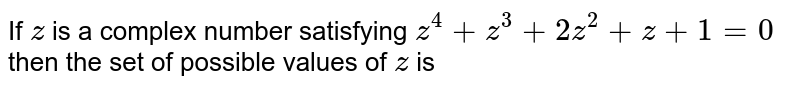 If `z` is a complex number satisfying `z^4+z^3+2z^2+z+1=0` then the set of possible values of `z` is