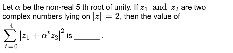 Let  ` alpha  ` be  the  non-real 5 th  root  of  unity. If ` z_1  and  z_2 `  are  two complex numbers lying  on  ` z  = 2`,  then the value of   ` sum_(t=0) ^(4)  z_1 + alpha ^(t)z_2  ^(2) ` is  ______ .