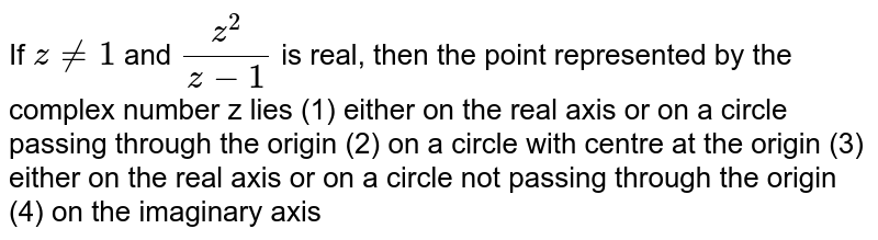 If `z!=1` and `(z^2)/(z-1)` is real, then the point   represented by the complex number z lies (1)   either on the   real axis or on a circle passing through the origin (2)   on a circle with   centre at the origin (3)   either on the   real axis or on a circle not passing through the origin (4)   on the imaginary   axis