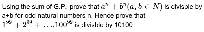 Using the sum of G.P., prove that `a^(n)+b^(n)(a,binN)` is divisble by a+b for odd natural numbers n. Hence prove that `1^(99)+2^(99)+….100^(99)` is divisble by 10100