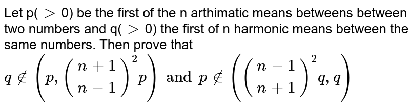 Let p(`gt`0) be the first of the n arthimatic  means betweens between two numbers and q(`gt`0) the first of n harmonic means between the same numbers. Then prove that <br> `qnotin(p,((n+1)/(n-1))^(2)p)andpnotin(((n-1)/(n+1))^(2)q,q)`