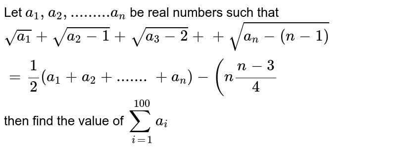 Let  `a_1,a_2,.........a_n`  be real numbers such that `sqrt(a_1)+sqrt(a_2-1)+sqrt(a_3-2)++sqrt(a_n-(n-1))=1/2(a_1+a_2+.......+a_n)-(n(n-3)/4` then find the value of  `sum_(i=1)^100 a_i`