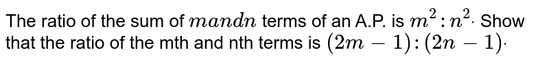 The ratio of the sum of `ma n dn` terms of an A.P. is `m^2: n^2dot` Show that the ratio of the mth and nth terms is `(2m-1):(2n-1)dot`