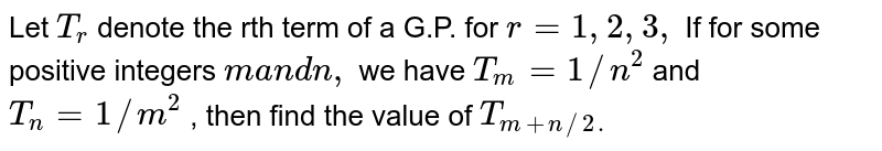 Let `T_r` denote the rth term of a G.P. for `r=1,2,3,` If for some positive integers `ma n dn ,` we have `T_m=1//n^2` and `T_n=1//m^2` , then find the value of `T_(m+n//2.)`