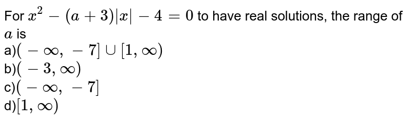 For `x^2-(a+3)|x|-4=0` to have real solutions, the range of `a` is<br> a)`(-oo,-7]uu[1,oo)`<br> b)`(-3,oo)`<br>  c)`(-oo,-7]`<br> d)`[1,oo)`