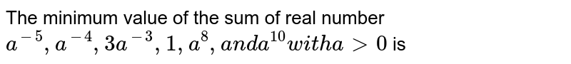 The minimum value of the sum of real number `a^(-5),a^(-4),3a^(-3),1,a^8,a n da^(10)w i t ha >0` is