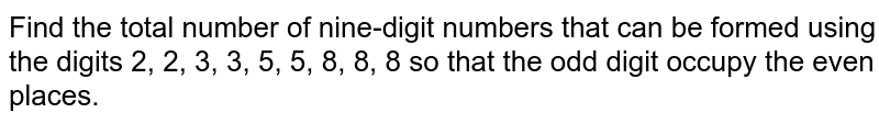 Find the total number of nine-digit numbers that can be formed using the   digits 2, 2, 3, 3, 5, 5, 8, 8, 8 so that the odd digit   occupy the even places.