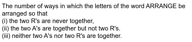 The number of ways in which the letters of the word ARRANGE be arranged so that <br> (i) the two R's are never together, <br> (ii) the two A's are together but not two R's. <br> (iii) neither two A's nor two R's are together.