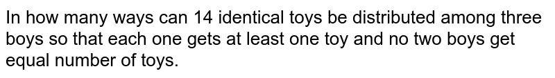 In how many ways can 14 identical toys be distributed among three boys   so that each one gets at least one toy and no two boys get equal number of toys.
