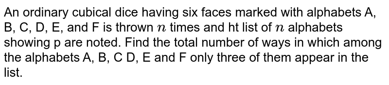 An ordinary cubical dice having six faces marked   with alphabets A, B, C, D, E, and F is thrown `n` times and   ht list of `n` alphabets showing p are noted. Find the total number of   ways in which among the alphabets A, B, C D, E and F only three of them   appear in the list.