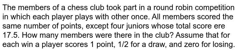 The members of a chess club took part in a round   robin competition in which each player plays with other once. All members   scored the same number of points, except four juniors whose total score ere   17.5. How many members were there in the club? Assume that for each win a   player scores 1 point, 1/2 for a draw, and zero for losing.