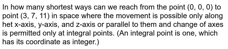 In how many shortest ways can we reach from the point (0, 0, 0) to point   (3, 7, 11) in space where the movement is possible only along het x-axis,   y-axis, and z-axis or parallel to them and change of axes is permitted only   at integral points. (An integral point is one, which has its coordinate as   integer.)