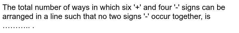 The total number of ways in which six '+' and four '-' signs can be arranged in a line such that no two signs '-' occur together, is ……….. .