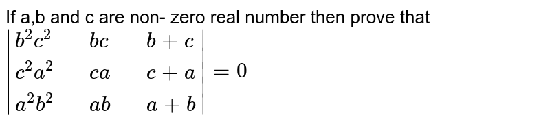 If a,b  and  c are  non- zero real number then prove that  <br>  `|{:(b^(2)c^(2),,bc,,b+c),(c^(2)a^(2),,ca,,c+a),(a^(2)b^(2),,ab,,a+b):}| =0`