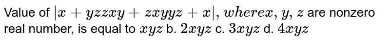Value of `|x+y z z x y+z x y y z+x|,w h e r ex ,y ,z` are nonzero real number, is equal to `x y z` b. `2x y z` c. `3x y z` d. `4x y z`