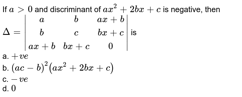 If `a >0` and discriminant of `a x^2+2b x+c` is negative, then `=a b a x+bb c b x+c a x+bb x+c0` is `+v e` b. `(a c-b)^2(a x^2+2b x+c)`  c. `-v e` d. `0`