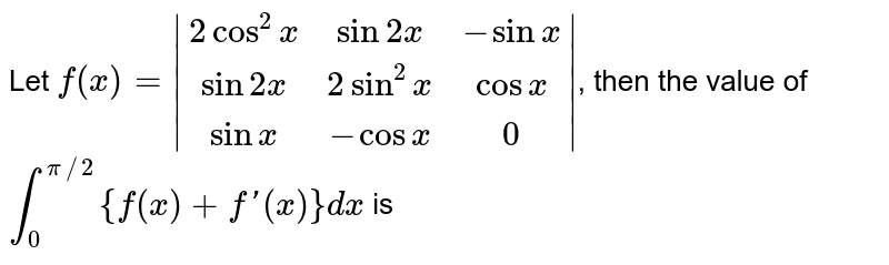 Let `f(x) = |(2cos^2x, sin2x, -sinx), (sin2x, 2 sin^2x, cosx), (sinx, -cosx,0)|`, then the value of `int_0^(pi//2){f(x) + f'(x)} dx` is