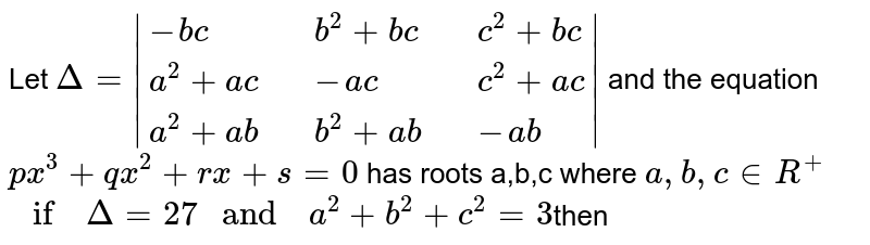 """Let `Delta =  {:(-bc,,b^(2)+bc,,c^(2)+bc),(a^(2)+ac,,-ac,,c^(2)+ac),(a^(2)+ab,,b^(2)+ab,,-ab):} ` and the equation <br> `px^(3) +qx^(2) +rx+s=0` has roots a,b,c where `a,b,c in R^(+)` <br> `"""" if  """" Delta =27 """" and  """" a^(2) +b^(2)+c^(2) =3`then"""