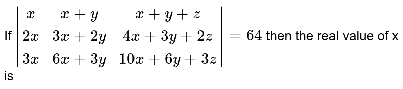 If `|(x, x+y, x+y+z),(2x+3x+2y, 4x+3y+2z),(3x+6x+3y, 10x+6y+3z)|=64` then the real value of x is