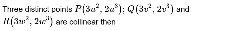 Three distinct points `P(3u^(2),2u^(3));Q(3v^(2),2v^(3))` and `R(3w^(2),2w^(3))` are collinear then
