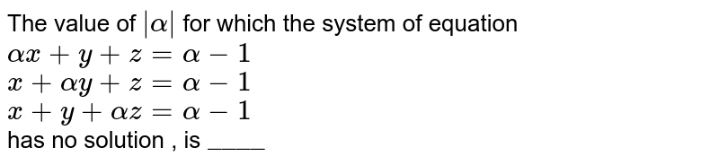 """The  value  of ` alpha ` for which  the system of equation <br> `alphax+y+z=alpha-1` <br> `x+alphay+z=alpha-1` <br> `x+y+alphaz=alpha-1` <br> has no solution , is `""""____""""`"""