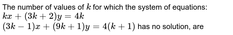 The number of values of `k` for which the system of equations: <br> `kx+(3k+2)y=4k` <br> `(3k-1)x+(9k+1)y=4(k+1)` has no solution, are