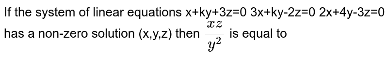 If the system of linear equations  x+ky+3z=0 3x+ky-2z=0 2x+4y-3z=0 has a non-zero solution (x,y,z) then `(xz)/(y^2)` is equal to