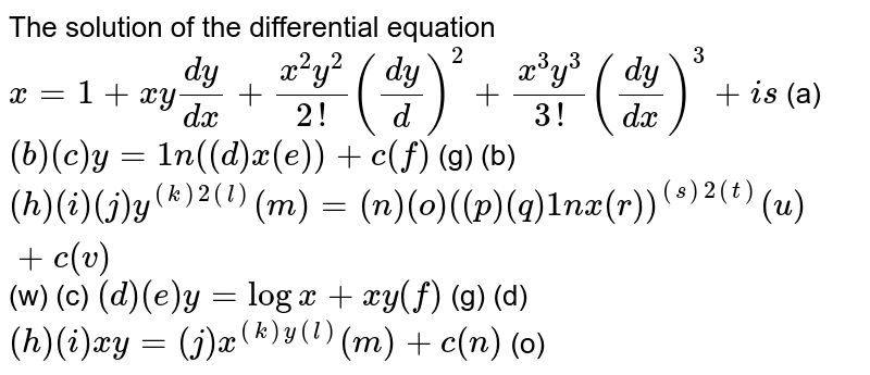 The solution of the differential equation  `x=1+x y(dy)/(dx)+(x^2y^2)/(2!)((dy)/d)^2+(x^3y^3)/(3!)((dy)/(dx))^3+ i s`  (a)   `( b ) (c) y=1n(( d ) x (e))+c (f)` (g)   (b) `( h ) (i) (j) y^(( k )2( l ))( m )=( n ) (o)(( p ) (q)1nx (r))^(( s )2( t ))( u )+c (v)` (w)  (c)   `( d ) (e) y=logx+x y (f)` (g)   (d) `( h ) (i) x y=( j ) x^(( k ) y (l))( m )+c (n)` (o)