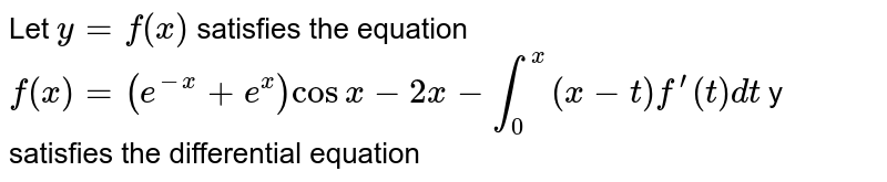 Let `y=f(x)` satisfies the equation  `f(x) = (e^(-x)+e^(x))cosx-2x-int_(0)^(x)(x-t)f^(')(t)dt`  y satisfies the differential equation