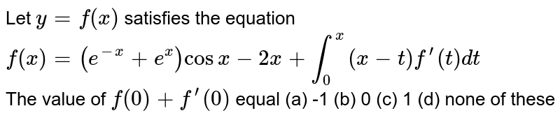 Let `y=f(x)` satisfies the equation <br> `f(x) = (e^(-x)+e^(x))cosx-2x+int_(0)^(x)(x-t)f^(')(t)dt` <br> The value of `f(0)+f^(')(0)` equal (a) -1 (b) 0 (c) 1 (d) none of these