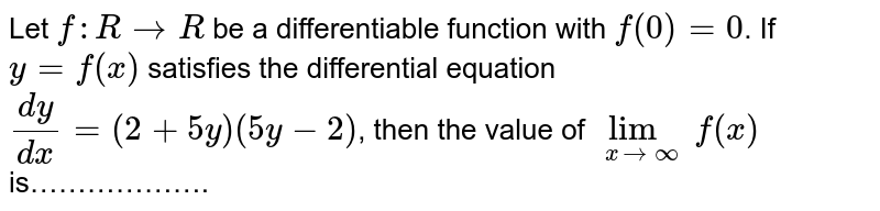 Let `f:R to R` be a differentiable function with `f(0)=0`. If `y=f(x)` satisfies the differential equation <br> `(dy)/(dx)=(2+5y)(5y-2)`, then the value of `lim_(x to oo) f(x)` is……………….