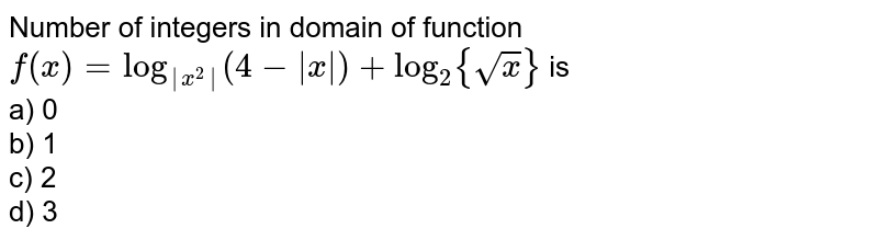 Number of integers in domain of function  `f(x) =log_(|x^2|)(4-|x|)+log_2{sqrt(x)}` is<br> a) 0 <br> b) 1<br> c) 2<br> d) 3