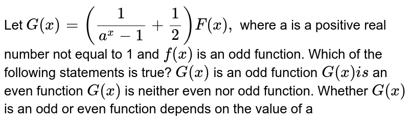 Let `G(x)=(1/(a^x-1)+1/2)F(x),` where a is a positive real number not equal to 1 and `f(x)` is an odd function. Which of the following statements is true? `G(x)` is an odd function `G(x)i s` an even function `G(x)` is   neither even nor odd function. Whether `G(x)` is an odd or even function   depends on the value of a
