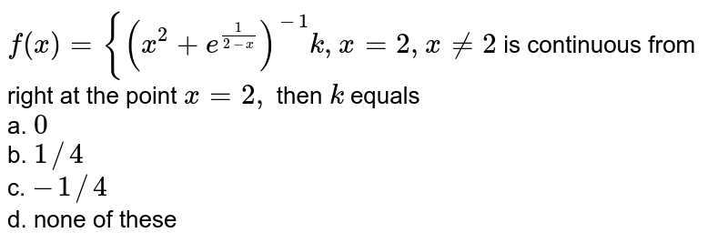 `f(x)={(x^2+e^(1/(2-x)))^(-1)k ,x=2, x!=2` is continuous from right at the point `x=2,` then `k` equals <br>a. `0` <br>b. `1//4` <br>c. `-1//4` <br>d. none of these