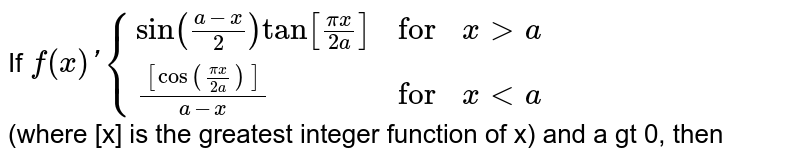 """If `f(x)'{{:(sin((a-x)/(2))tan[(pix)/(2a)],""""for"""",xgta),(([cos((pix)/(2a))])/(a-x),""""for"""",x lta):}` <br> (where [x] is the greatest integer function of x) and a gt 0, then"""