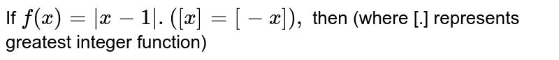If `f(x)=|x-1|.([x]=[-x]),` then (where [.] represents greatest integer function)