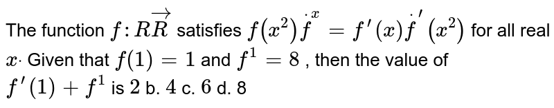 The function `f: RvecR` satisfies `f(x^2)dotf^(x)=f^(prime)(x)dotf^(prime)(x^2)` for all real `xdot` Given that `f(1)=1` and `f^(1)=8` , then the value of `f^(prime)(1)+f^(1)` is `2` b. `4` c. `6` d. 8