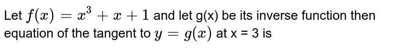 Let `f(x)=x^(3)+x+1` and let g(x) be its inverse function then equation of the tangent to `y=g(x)` at x = 3 is
