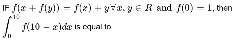 IF `f(x+f(y))=f(x)+y AA x, y in R and f(0)=1`, then  `int_(0)^(10)f(10-x)dx` is equal to