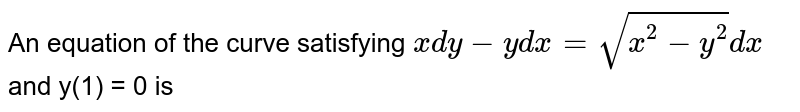 An equation of the curve satisfying `x dy - y dx = sqrt(x^(2)-y^(2))dx` and y(1) = 0 is