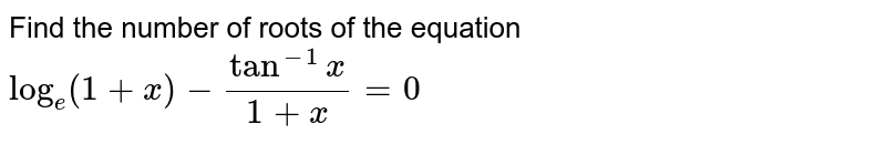 Find the number of roots of the equation  `log_(e)(1+x)-(tan^(-1)x)/(1+x)=0`