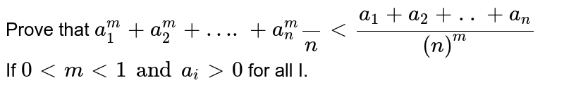 Prove that `a_(1)^(m)+a_(2)^(m)+….+a_(n)^(m)()/(n)lt(a_(1)+a_(2)+..+a_(n))/(n)^(m)` <br> If `0ltmlt1 and a_(i)gt0` for all I.