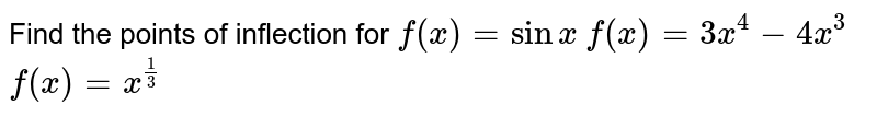 Find the points of inflection for  `f(x)=sinx`   `f(x)=3x^4-4x^3`   `f(x)=x^(1/3)`