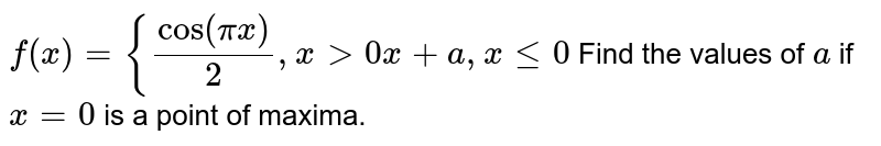 `f(x)={cos(pix)/2,x >0   x+a ,xlt=0`  Find the values of `a` if `x=0` is a point of maxima.