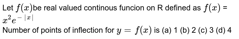 Let `f(x) `be real valued continous funcion on R defined as `f(x)` =`x^(2)e^(-|x|)` <br>  Number of points of  inflection for `y = f(x)` is  (a) 1 (b) 2 (c) 3 (d) 4